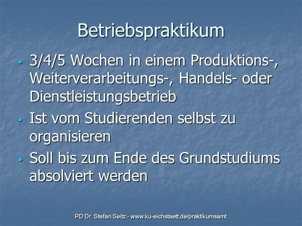 PD Dr. Stefan Seitz - www.ku-eichstaett.de/praktikumsamt Betriebspraktikum 3/4/5 Wochen in einem Produktions-, Weiterverarbeitungs-, Handels- oder Die