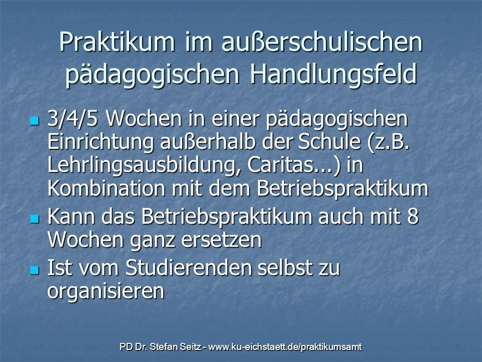 PD Dr. Stefan Seitz - www.ku-eichstaett.de/praktikumsamt Praktikum im außerschulischen pädagogischen Handlungsfeld 3/4/5 Wochen in einer pädagogischen