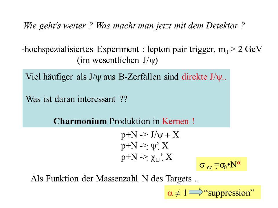Wie geht's weiter ? Was macht man jetzt mit dem Detektor ? -hochspezialisiertes Experiment : lepton pair trigger, m ll > 2 GeV (im wesentlichen J/ ) V