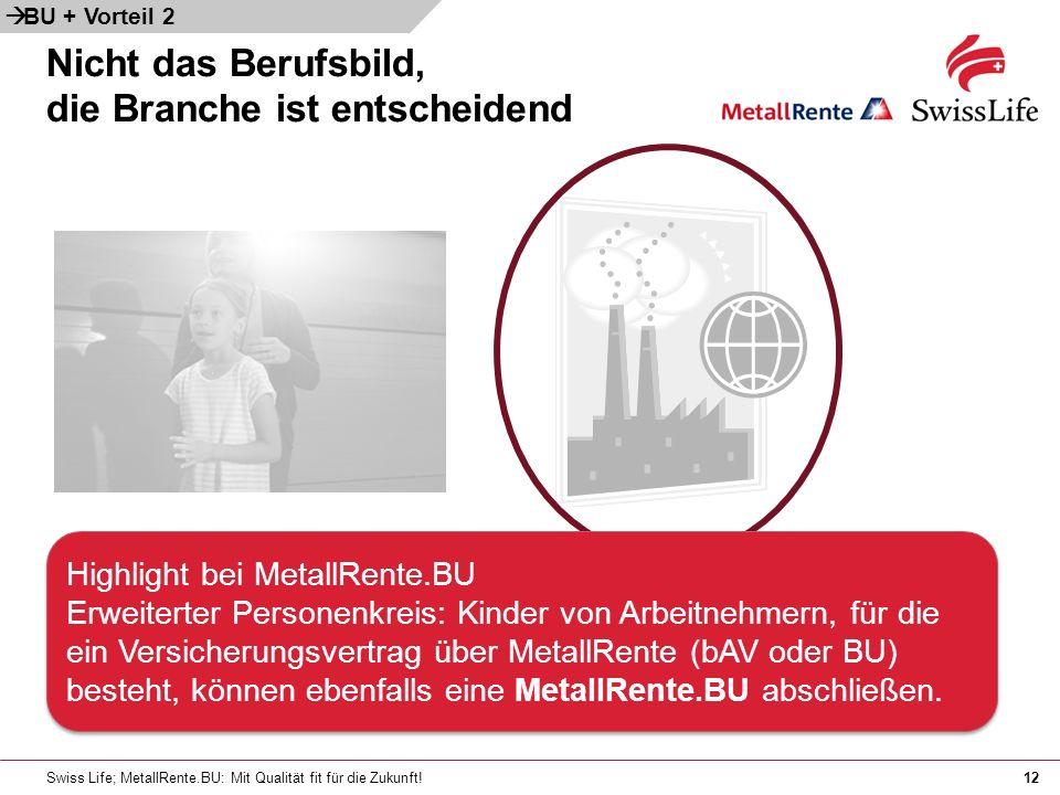 Swiss Life; MetallRente.BU: Mit Qualität fit für die Zukunft!12 Nicht das Berufsbild, die Branche ist entscheidend Highlight bei MetallRente.BU Erweiterter Personenkreis: Kinder von Arbeitnehmern, für die ein Versicherungsvertrag über MetallRente (bAV oder BU) besteht, können ebenfalls eine MetallRente.BU abschließen.
