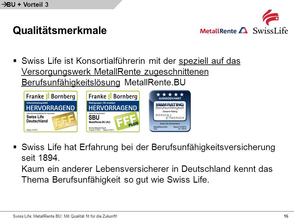 Swiss Life; MetallRente.BU: Mit Qualität fit für die Zukunft!16 Swiss Life ist Konsortialführerin mit der speziell auf das Versorgungswerk MetallRente zugeschnittenen Berufsunfähigkeitslösung MetallRente.BU Swiss Life hat Erfahrung bei der Berufsunfähigkeitsversicherung seit 1894.