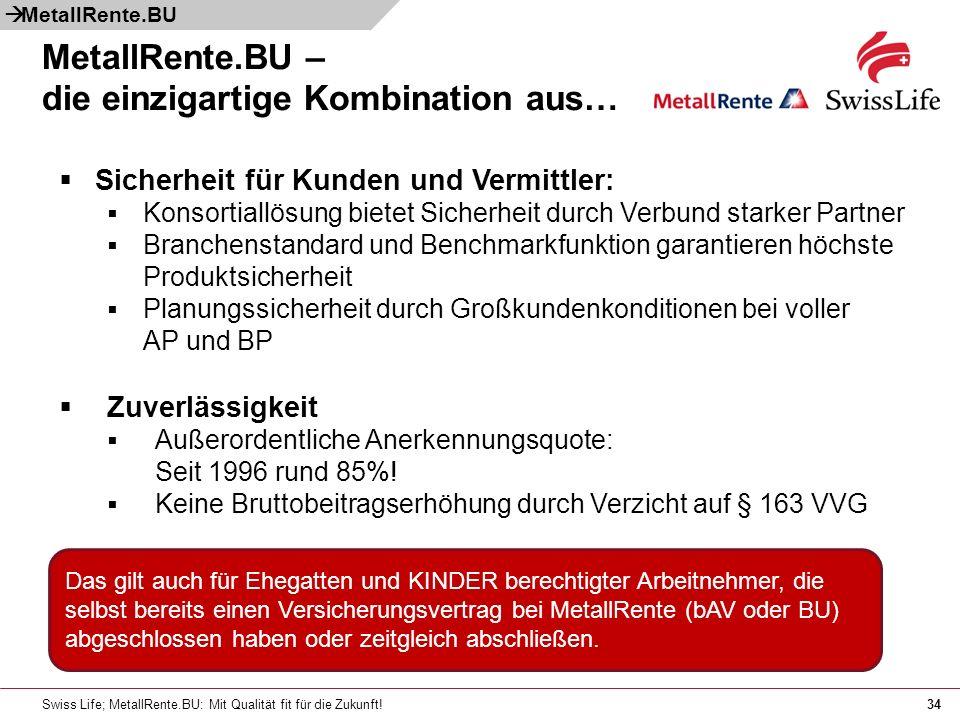Swiss Life; MetallRente.BU: Mit Qualität fit für die Zukunft!34 Das gilt auch für Ehegatten und KINDER berechtigter Arbeitnehmer, die selbst bereits einen Versicherungsvertrag bei MetallRente (bAV oder BU) abgeschlossen haben oder zeitgleich abschließen.