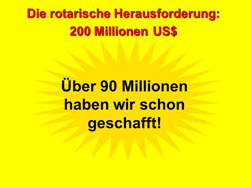 Die rotarische Herausforderung: 200 MillionenUS$ Die rotarische Herausforderung: 200 Millionen US$ Über 90 Millionen haben wir schon geschafft!