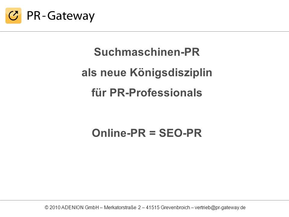 © 2010 ADENION GmbH – Merkatorstraße 2 – 41515 Grevenbroich – vertrieb@pr-gateway.de Suchmaschinen-PR als neue Königsdisziplin für PR-Professionals On