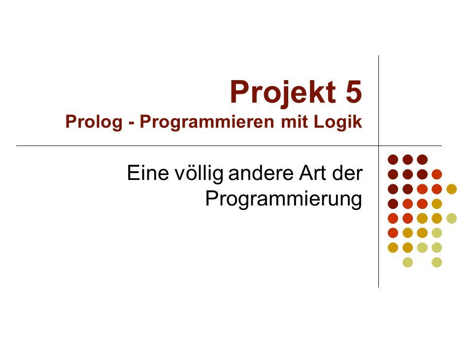 Projekt 5 Prolog - Programmieren mit Logik Imperative Programmiersprachen Deklarative Programmiersprache Vorteile: Viele Problemstellungen sind mit Prolog viel einfacher und kürzer zu lösen als mit imperativen Sprachen Der Weg zur Lösung eines Problems muss nicht vom Programmierer selbst gesucht werden Kurzer, übersichtlicher Programmtext