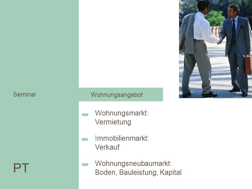 Wohnungsmarkt: Vermietung Wohnen in der Stadt Immobilienmarkt: Verkauf Wohnungsneubaumarkt: Boden, Bauleistung, Kapital PT Seminar PT Seminar Wohnungs