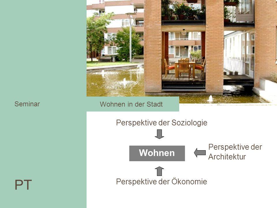 Perspektive der Soziologie Seminar Wohnen Perspektive der Ökonomie Perspektive der Architektur PT Seminar Wohnen in der Stadt PT Seminar