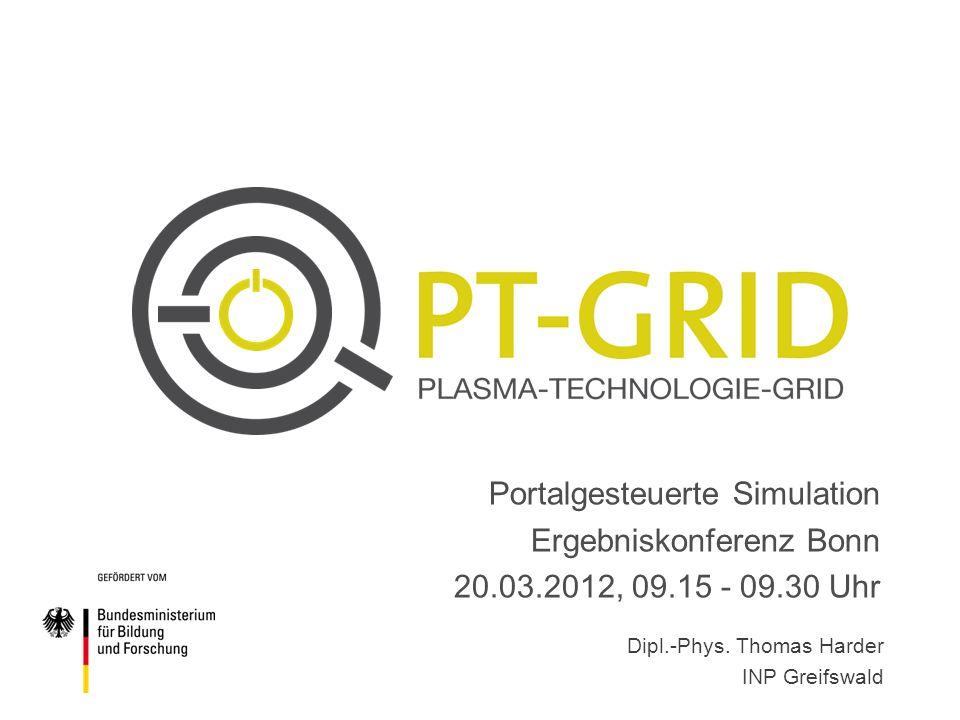 Portalgesteuerte Simulation Ergebniskonferenz Bonn 20.03.2012, 09.15 - 09.30 Uhr Dipl.-Phys. Thomas Harder INP Greifswald