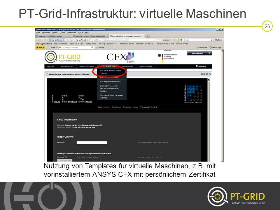 26 PT-Grid-Infrastruktur: virtuelle Maschinen Nutzung von Templates für virtuelle Maschinen, z.B. mit vorinstalliertem ANSYS CFX mit persönlichem Zert