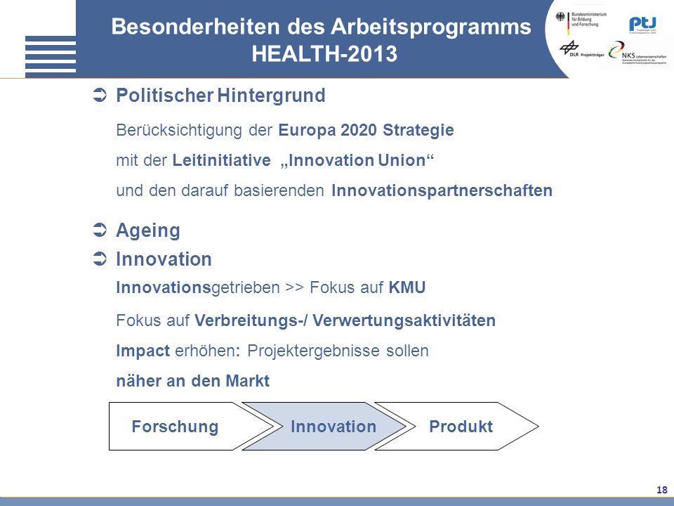 18 Besonderheiten des Arbeitsprogramms HEALTH-2013 Politischer Hintergrund Berücksichtigung der Europa 2020 Strategie mit der Leitinitiative Innovatio