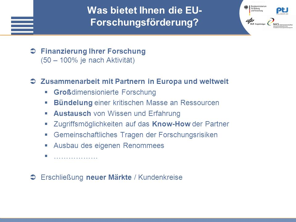 Was bietet Ihnen die EU- Forschungsförderung? Finanzierung Ihrer Forschung (50 – 100% je nach Aktivität) Zusammenarbeit mit Partnern in Europa und wel
