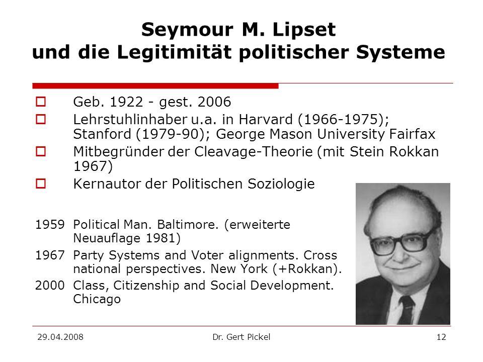 29.04.2008Dr. Gert Pickel12 Seymour M. Lipset und die Legitimität politischer Systeme Geb. 1922 - gest. 2006 Lehrstuhlinhaber u.a. in Harvard (1966-19
