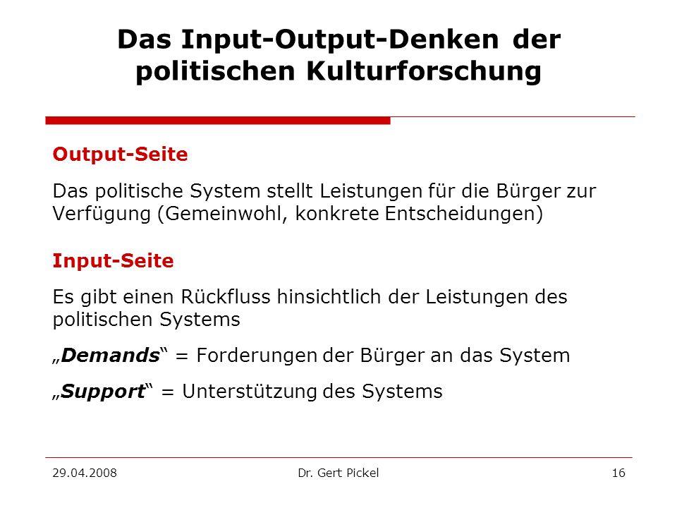 29.04.2008Dr. Gert Pickel16 Das Input-Output-Denken der politischen Kulturforschung Output-Seite Das politische System stellt Leistungen für die Bürge