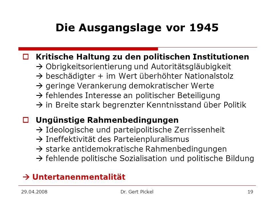 29.04.2008Dr. Gert Pickel19 Die Ausgangslage vor 1945 Kritische Haltung zu den politischen Institutionen Obrigkeitsorientierung und Autoritätsgläubigk