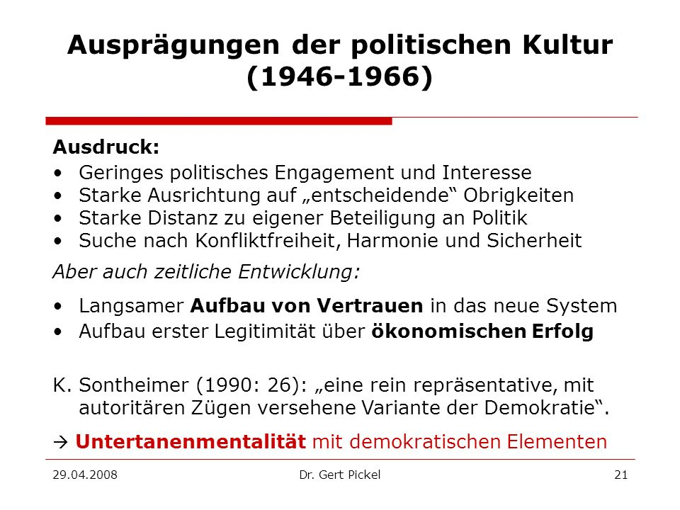 29.04.2008Dr. Gert Pickel21 Ausprägungen der politischen Kultur (1946-1966) Ausdruck: Geringes politisches Engagement und Interesse Starke Ausrichtung