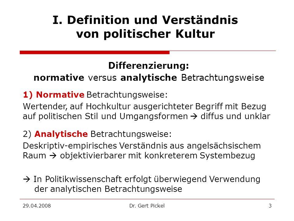 29.04.2008Dr. Gert Pickel3 I. Definition und Verständnis von politischer Kultur Differenzierung: normative versus analytische Betrachtungsweise 1) Nor