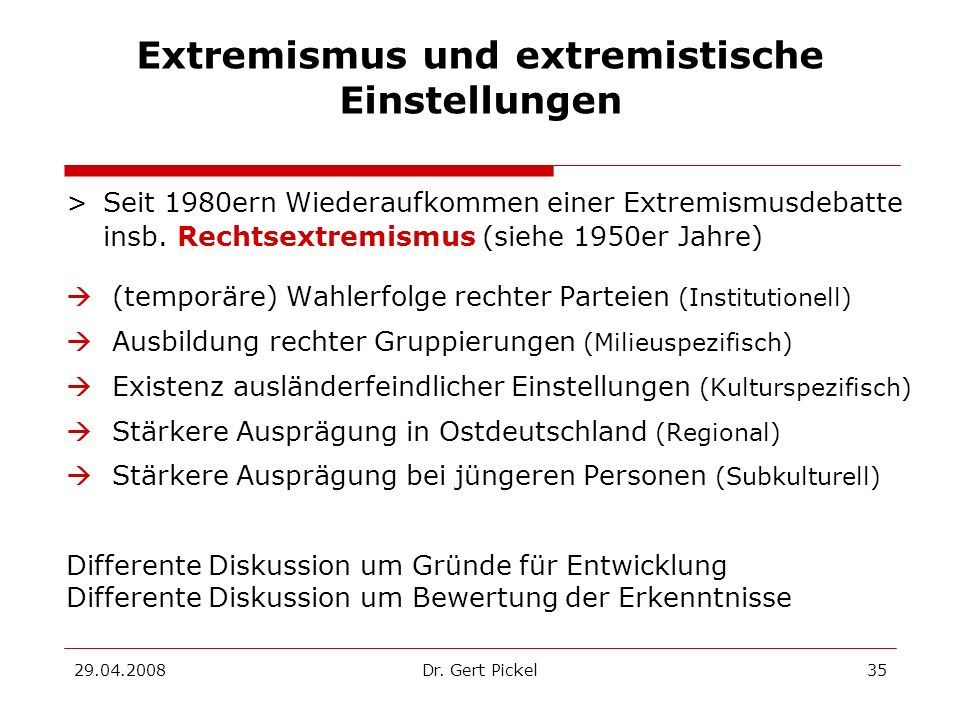 29.04.2008Dr. Gert Pickel35 Extremismus und extremistische Einstellungen >Seit 1980ern Wiederaufkommen einer Extremismusdebatte insb. Rechtsextremismu