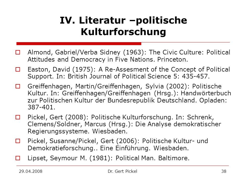 29.04.2008Dr. Gert Pickel38 IV. Literatur –politische Kulturforschung Almond, Gabriel/Verba Sidney (1963): The Civic Culture: Political Attitudes and