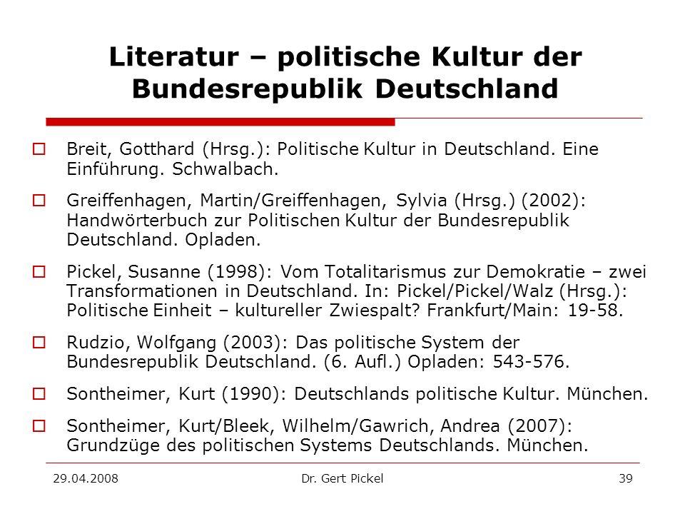 29.04.2008Dr. Gert Pickel39 Literatur – politische Kultur der Bundesrepublik Deutschland Breit, Gotthard (Hrsg.): Politische Kultur in Deutschland. Ei
