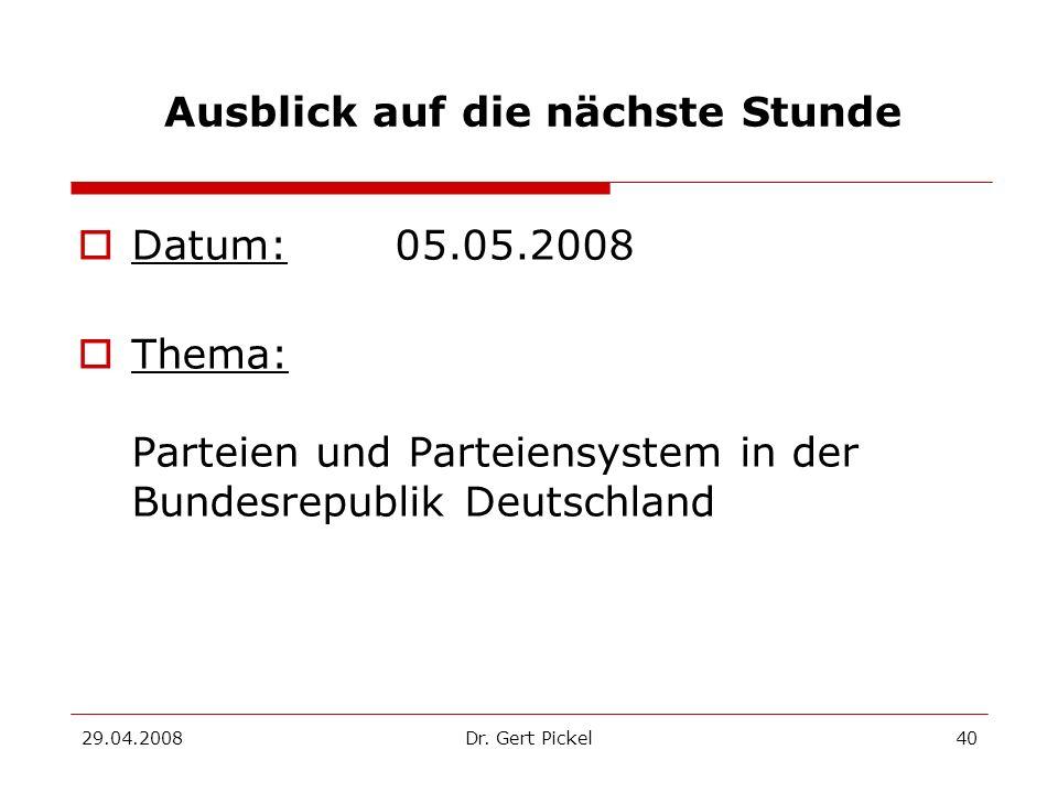 29.04.2008Dr. Gert Pickel40 Ausblick auf die nächste Stunde Datum: 05.05.2008 Thema: Parteien und Parteiensystem in der Bundesrepublik Deutschland