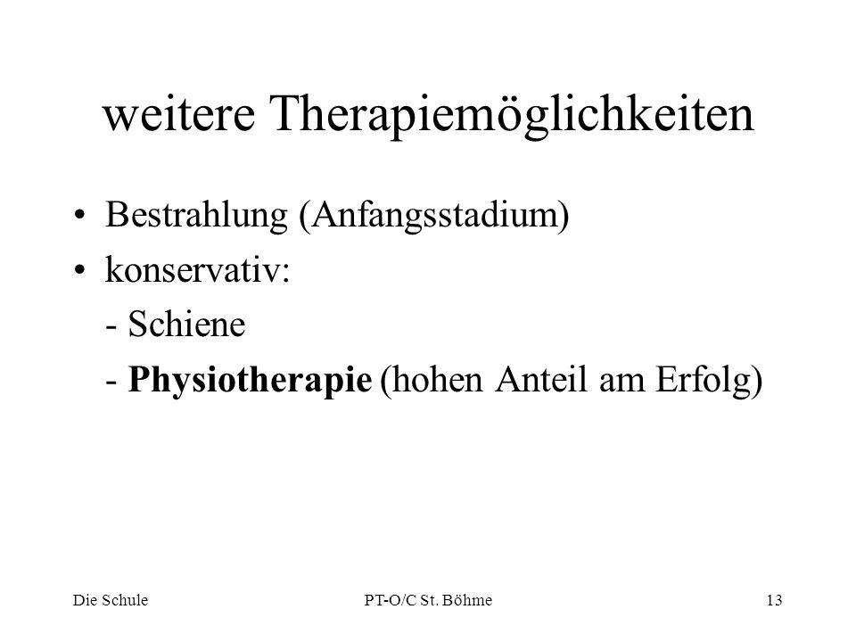 weitere Therapiemöglichkeiten Bestrahlung (Anfangsstadium) konservativ: - Schiene - Physiotherapie (hohen Anteil am Erfolg) Die SchulePT-O/C St. Böhme