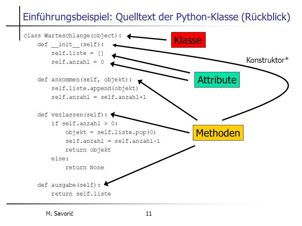 M. Savorić 11 Einführungsbeispiel: Quelltext der Python-Klasse (Rückblick) class Warteschlange(object): def __init__(self): self.liste = [] self.anzah