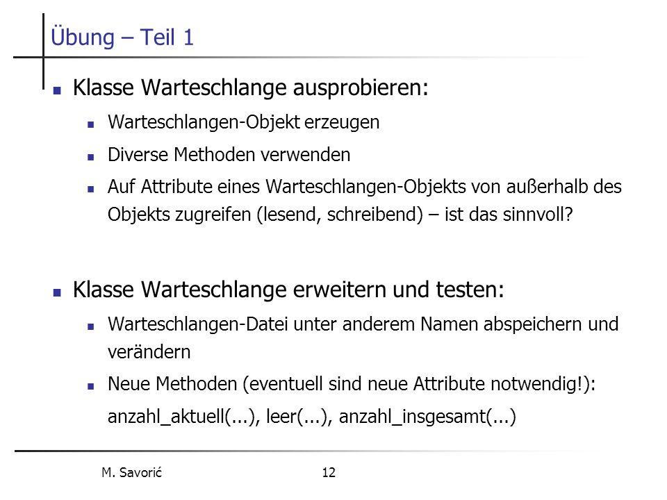 M. Savorić 12 Übung – Teil 1 Klasse Warteschlange ausprobieren: Warteschlangen-Objekt erzeugen Diverse Methoden verwenden Auf Attribute eines Wartesch