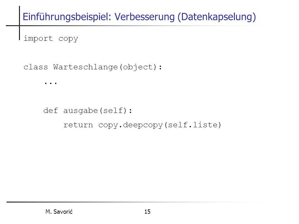 M. Savorić 15 Einführungsbeispiel: Verbesserung (Datenkapselung) import copy class Warteschlange(object):... def ausgabe(self): return copy.deepcopy(s