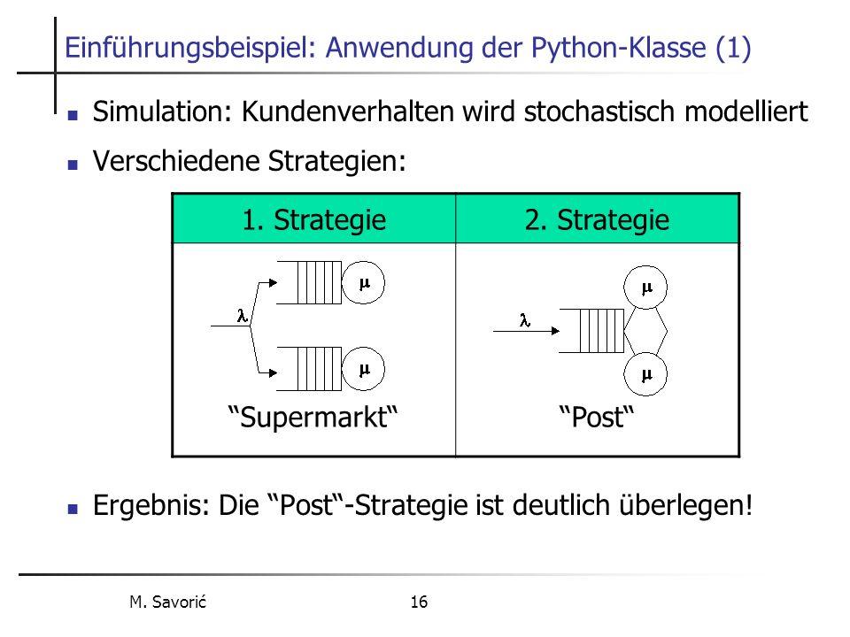M. Savorić 16 Einführungsbeispiel: Anwendung der Python-Klasse (1) Simulation: Kundenverhalten wird stochastisch modelliert Verschiedene Strategien: E