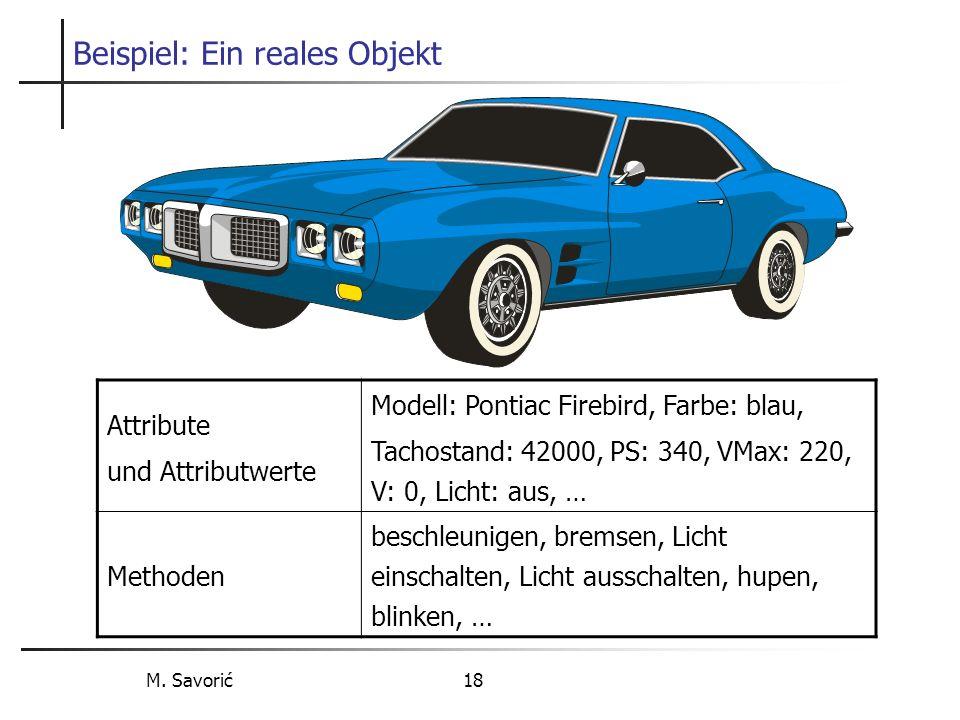 M. Savorić 18 Beispiel: Ein reales Objekt Attribute und Attributwerte Modell: Pontiac Firebird, Farbe: blau, Tachostand: 42000, PS: 340, VMax: 220, V: