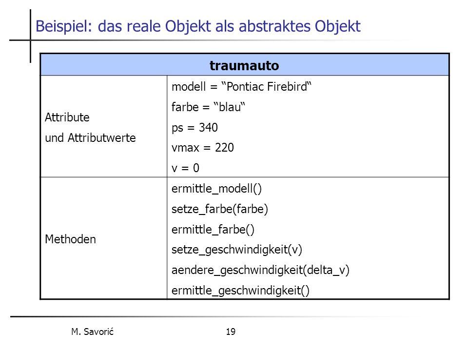 M. Savorić 19 Beispiel: das reale Objekt als abstraktes Objekt traumauto Attribute und Attributwerte modell = Pontiac Firebird farbe = blau ps = 340 v