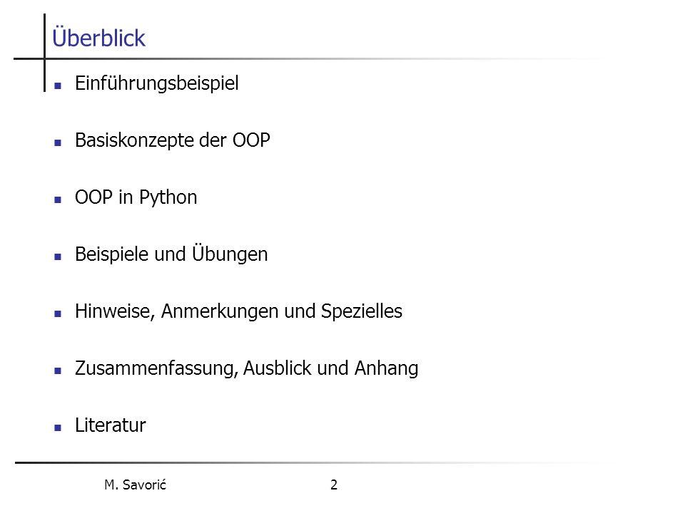 M. Savorić 2 Überblick Einführungsbeispiel Basiskonzepte der OOP OOP in Python Beispiele und Übungen Hinweise, Anmerkungen und Spezielles Zusammenfass