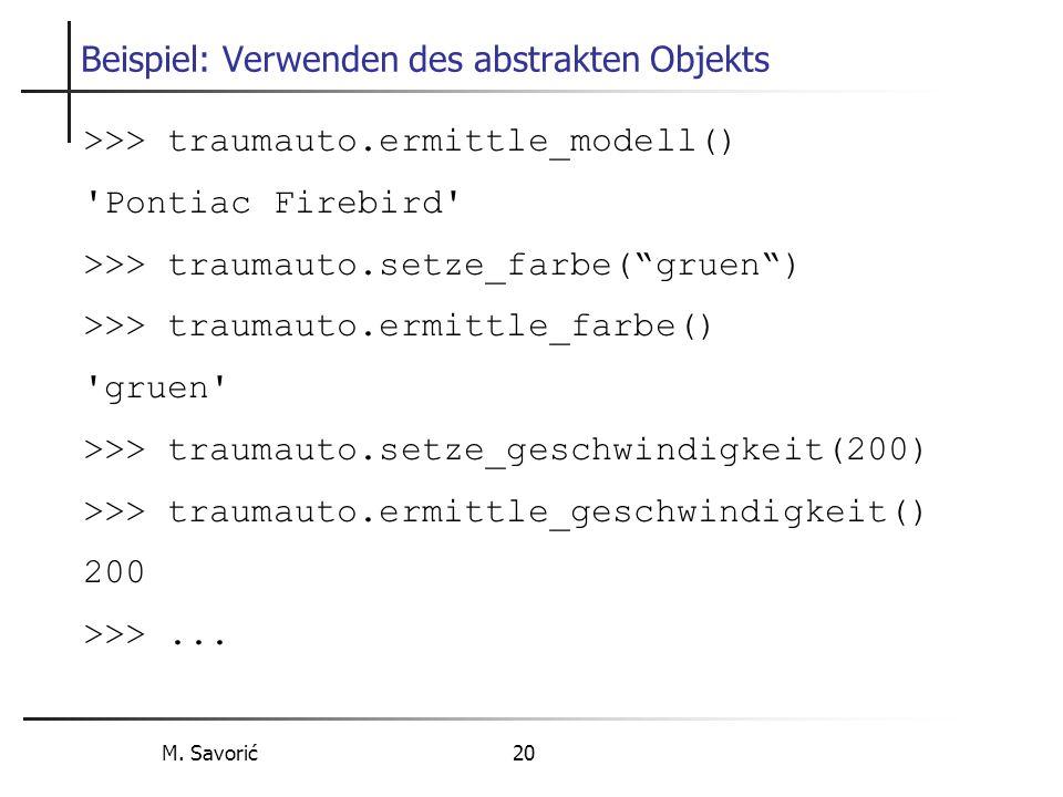 M. Savorić 20 Beispiel: Verwenden des abstrakten Objekts >>> traumauto.ermittle_modell() 'Pontiac Firebird' >>> traumauto.setze_farbe(gruen) >>> traum