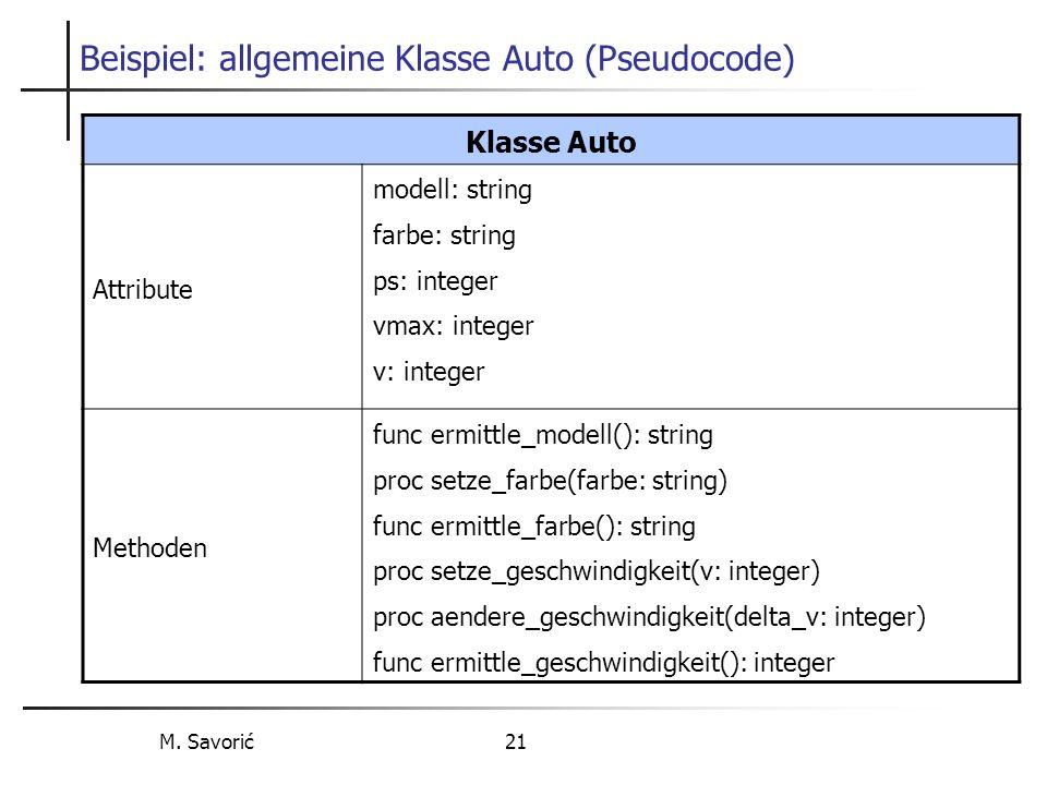 M. Savorić 21 Beispiel: allgemeine Klasse Auto (Pseudocode) Klasse Auto Attribute modell: string farbe: string ps: integer vmax: integer v: integer Me