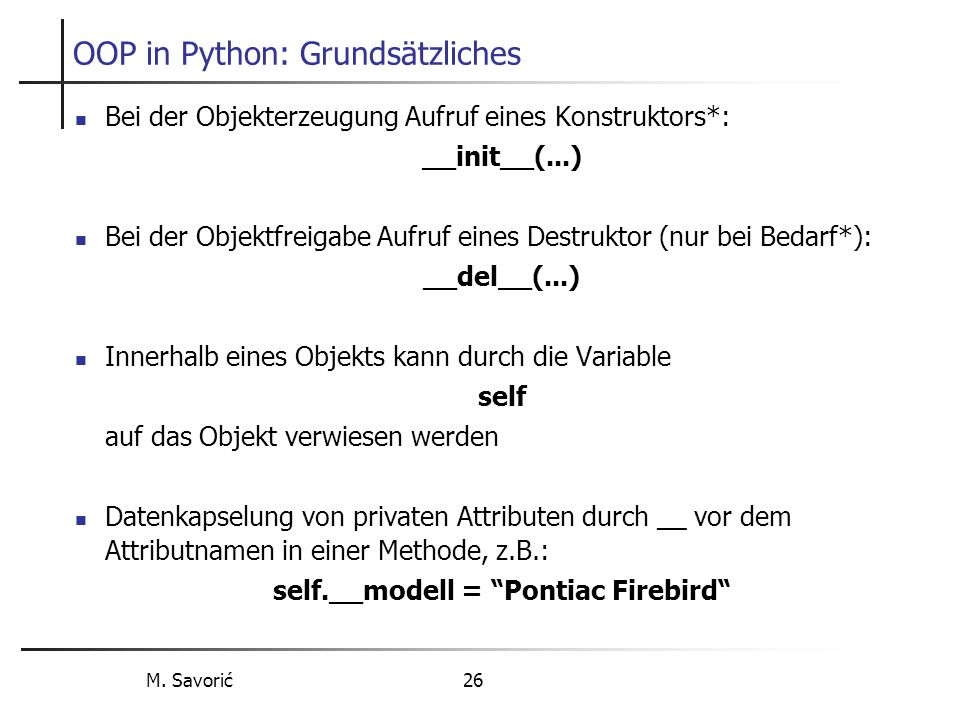 M. Savorić 26 OOP in Python: Grundsätzliches Bei der Objekterzeugung Aufruf eines Konstruktors*: __init__(...) Bei der Objektfreigabe Aufruf eines Des