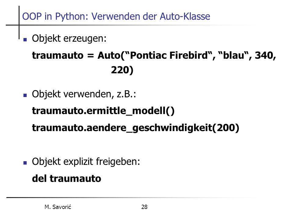 M. Savorić 28 OOP in Python: Verwenden der Auto-Klasse Objekt erzeugen: traumauto = Auto(Pontiac Firebird, blau, 340, 220) Objekt verwenden, z.B.: tra
