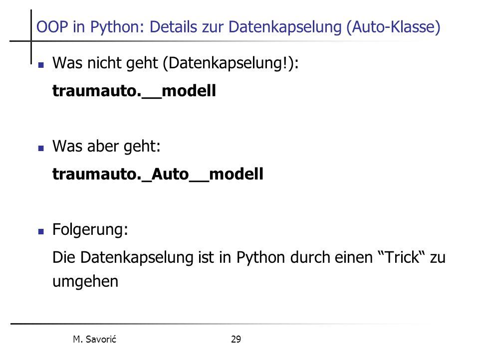 M. Savorić 29 OOP in Python: Details zur Datenkapselung (Auto-Klasse) Was nicht geht (Datenkapselung!): traumauto.__modell Was aber geht: traumauto._A