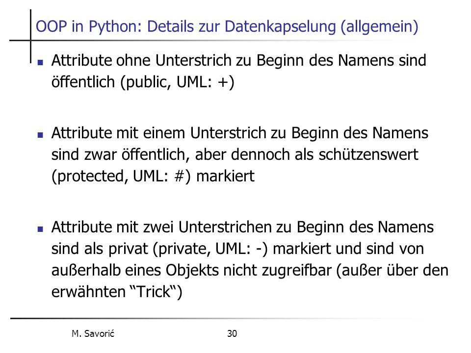 M. Savorić 30 OOP in Python: Details zur Datenkapselung (allgemein) Attribute ohne Unterstrich zu Beginn des Namens sind öffentlich (public, UML: +) A