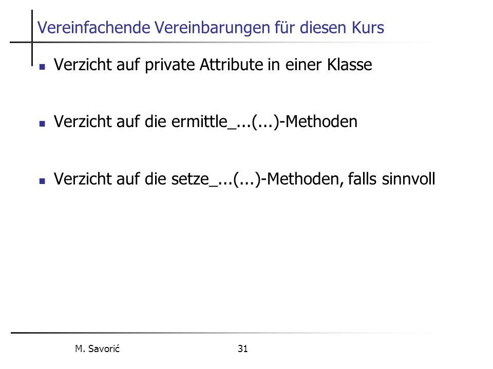 M. Savorić 31 Vereinfachende Vereinbarungen für diesen Kurs Verzicht auf private Attribute in einer Klasse Verzicht auf die ermittle_...(...)-Methoden