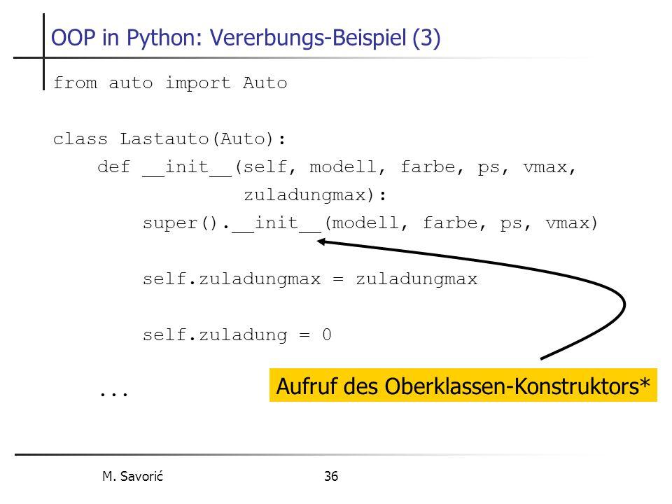 M. Savorić 36 OOP in Python: Vererbungs-Beispiel (3) from auto import Auto class Lastauto(Auto): def __init__(self, modell, farbe, ps, vmax, zuladungm