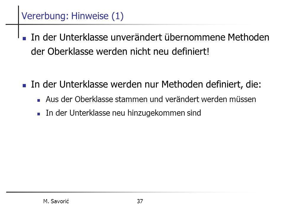 M. Savorić 37 Vererbung: Hinweise (1) In der Unterklasse unverändert übernommene Methoden der Oberklasse werden nicht neu definiert! In der Unterklass