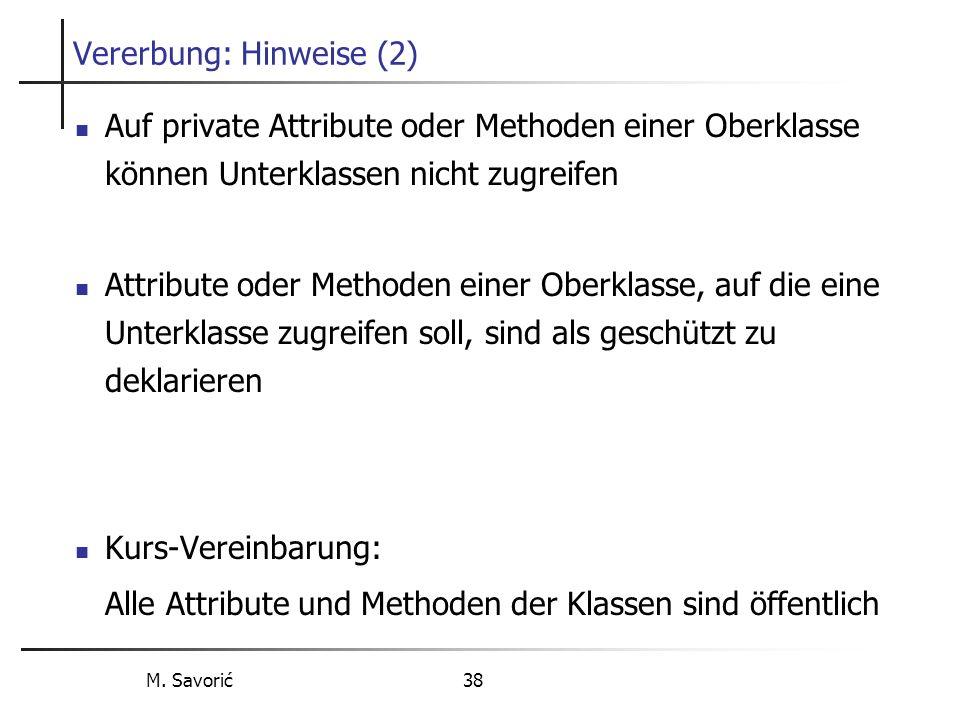 M. Savorić 38 Vererbung: Hinweise (2) Auf private Attribute oder Methoden einer Oberklasse können Unterklassen nicht zugreifen Attribute oder Methoden