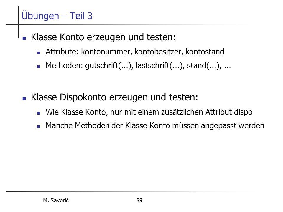 M. Savorić 39 Übungen – Teil 3 Klasse Konto erzeugen und testen: Attribute: kontonummer, kontobesitzer, kontostand Methoden: gutschrift(...), lastschr
