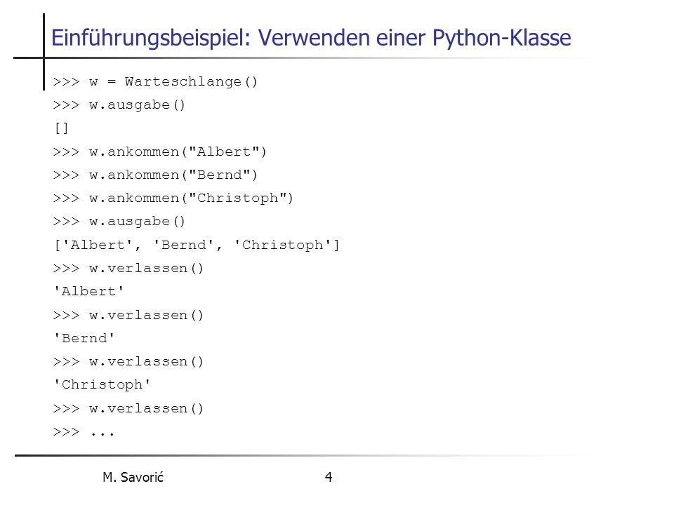 M. Savorić 4 Einführungsbeispiel: Verwenden einer Python-Klasse >>> w = Warteschlange() >>> w.ausgabe() [] >>> w.ankommen(
