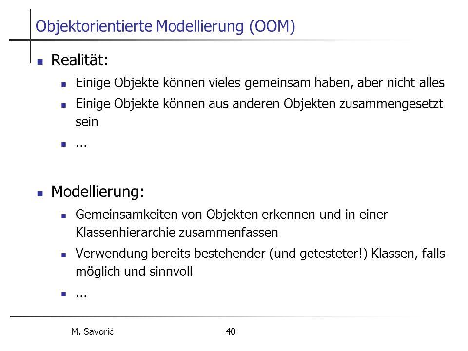 M. Savorić 40 Objektorientierte Modellierung (OOM) Realität: Einige Objekte können vieles gemeinsam haben, aber nicht alles Einige Objekte können aus