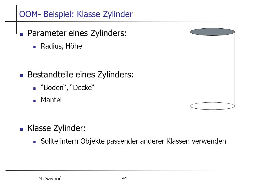 M. Savorić 41 OOM- Beispiel: Klasse Zylinder Parameter eines Zylinders: Radius, Höhe Bestandteile eines Zylinders: Boden, Decke Mantel Klasse Zylinder