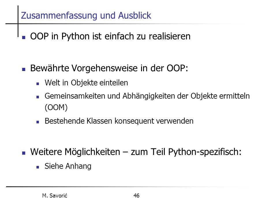 M. Savorić 46 Zusammenfassung und Ausblick OOP in Python ist einfach zu realisieren Bewährte Vorgehensweise in der OOP: Welt in Objekte einteilen Geme