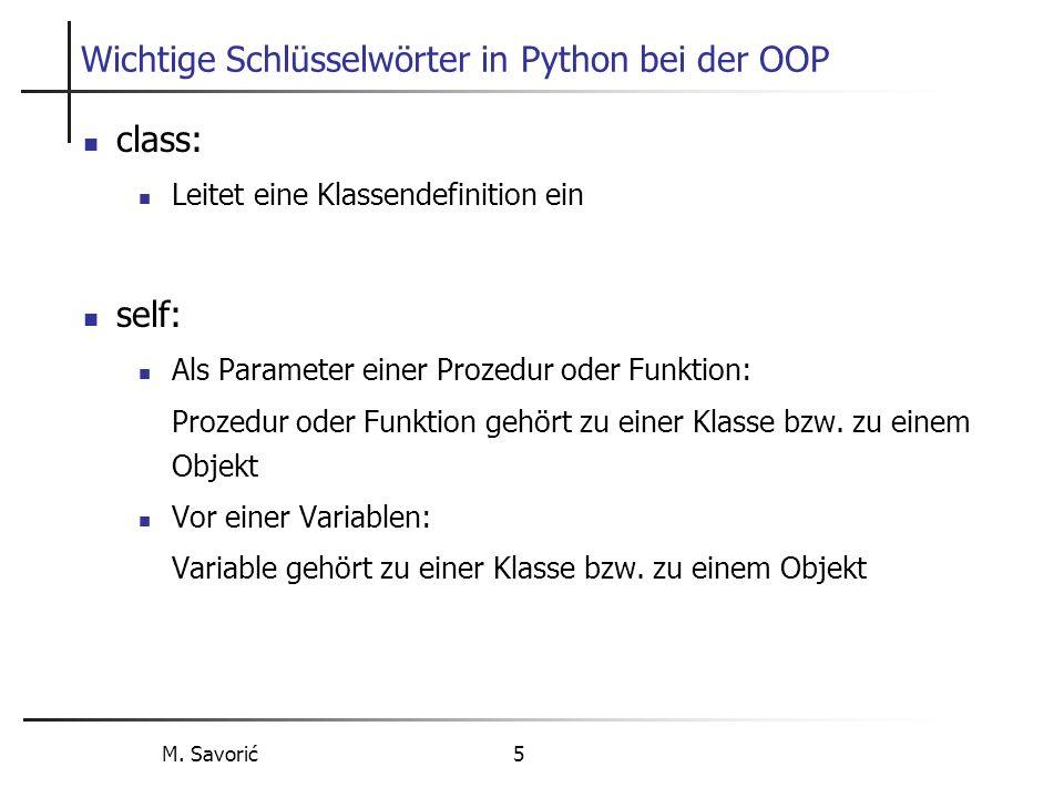 M. Savorić 5 Wichtige Schlüsselwörter in Python bei der OOP class: Leitet eine Klassendefinition ein self: Als Parameter einer Prozedur oder Funktion: