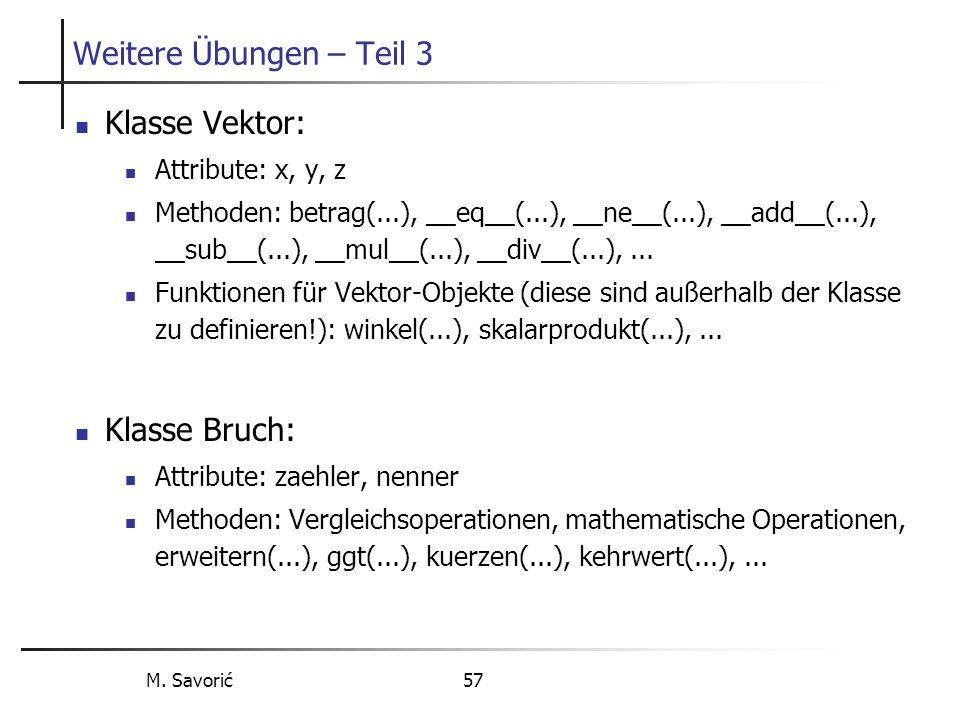 M. Savorić 57 Weitere Übungen – Teil 3 Klasse Vektor: Attribute: x, y, z Methoden: betrag(...), __eq__(...), __ne__(...), __add__(...), __sub__(...),