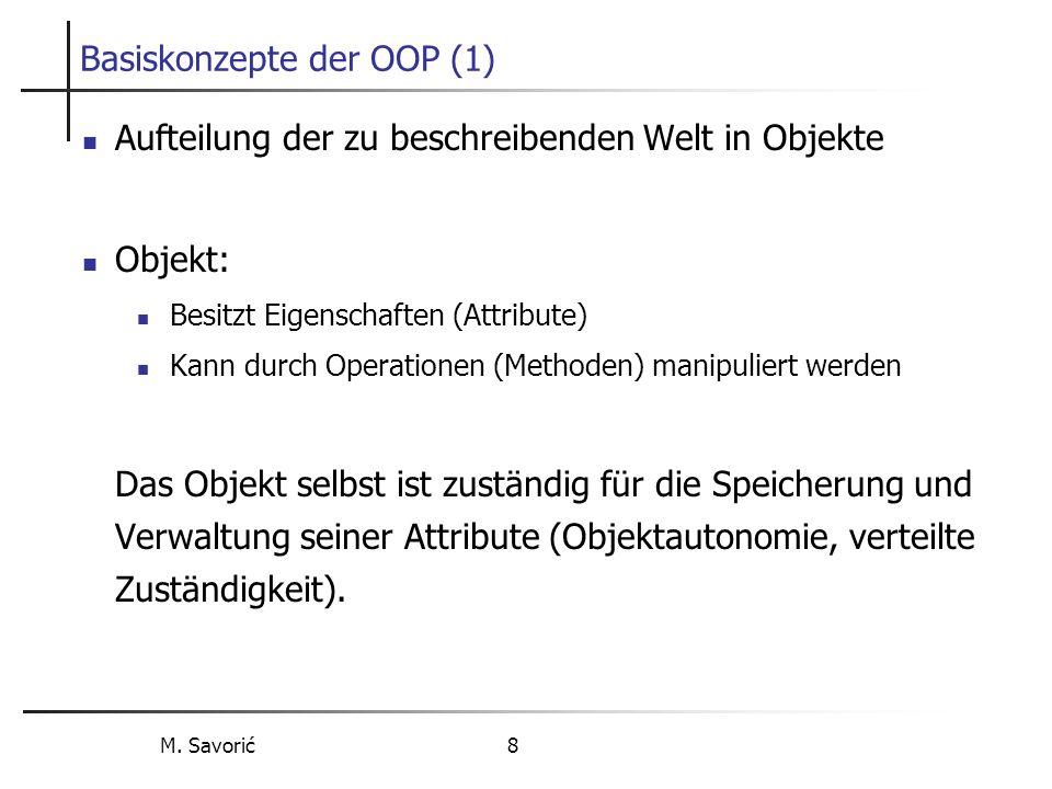 M. Savorić 8 Basiskonzepte der OOP (1) Aufteilung der zu beschreibenden Welt in Objekte Objekt: Besitzt Eigenschaften (Attribute) Kann durch Operation